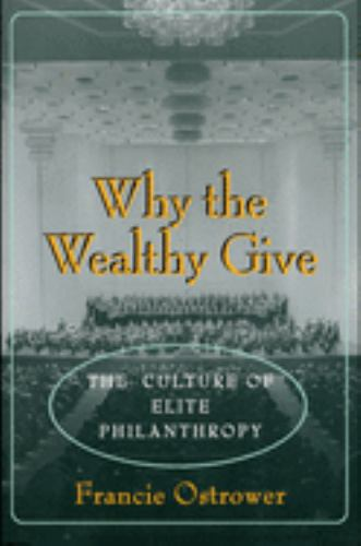 Why the Wealthy Give : The Culture of Elite Philanthropy - Francie Ostrower