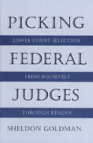 Picking Federal Judges : Lower Court Selection from Roosevelt Through Reagan - Sheldon Goldman