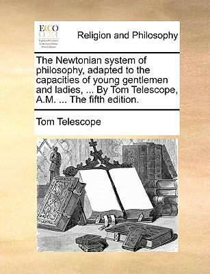 The Newtonian System of Philosophy, Adaptedto the Capacities of Young Gentlemen and Ladies, by Tom Telescope, a M The - Tom Telescope
