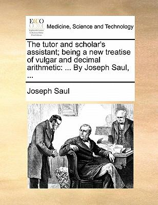 Paperback The Tutor and Scholar's Assistant; Being a New Treatise of Vulgar and Decimal Arithmetic : ... by Joseph Saul, ... Book
