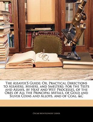 Paperback The Assayer's Guide; or, Practical Directions to Assayers, Miners, and Smelters : For the Tests and Assays, by Heat and Wet Processes, of the Ores of A Book