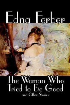 The Woman Who Tried to Be Good and Other Stories by Edna Ferber, Fiction, Literary 0809595516 Book Cover