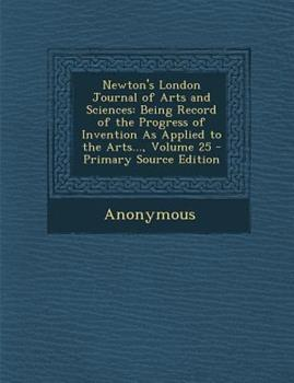 Paperback Newton's London Journal of Arts and Sciences: Being Record of the Progress of Invention as Applied to the Arts..., Volume 25 Book