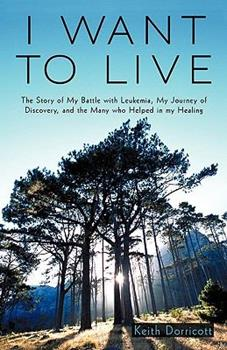 Paperback I Want to Live: The Story of My Battle with Leukemia, My Journey of Discovery, and the Many Who Helped in My Healing Book