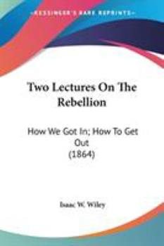 Paperback Two Lectures on the Rebellion : How We Got in; How to Get Out (1864) Book