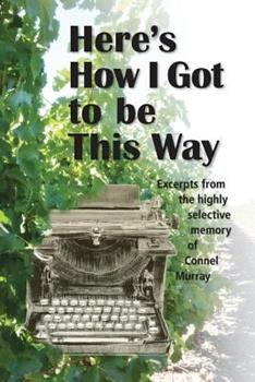 Paperback Here's How I Got to be This Way: Excerpts from the highly selective memory of Connel Murray Book