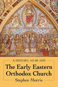 The Early Eastern Orthodox Church: A History, Ad 60-1453 1476674817 Book Cover