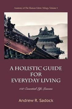 Paperback A Holistic Guide for Everyday Living: 150 Essential Life Lessons Book