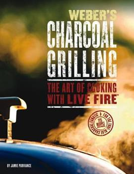 Weber's Charcoal Grilling: The Art of Cooking With Live Fire 0376020474 Book Cover