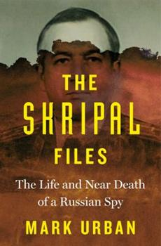 The Skripal Files: The Life and Near Death of a Russian Spy 1250207738 Book Cover