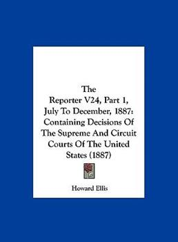 Hardcover The Reporter V24, Part 1, July to December 1887 : Containing Decisions of the Supreme and Circuit Courts of the United States (1887) Book