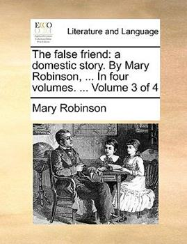 Paperback The False Friend : A domestic story. by Mary Robinson, ... in four volumes... . Volume 3 Of 4 Book
