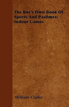 The Boy's Own Book of Sports and Pastimes: Indoor Games 1446500292 Book Cover