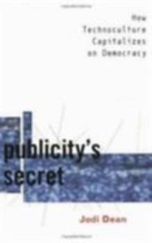 Publicity's Secret: How Technoculture Capitalizes on Democracy 0801438144 Book Cover