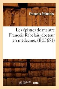 Les Epistres de Maistre Francois Rabelais, Docteur En Medecine, (Ed.1651) 2012575382 Book Cover