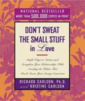 Don't Sweat the Small Stuff in Love: Simple Ways to Nurture and Strengthen Your Relationships While Avoiding the Habits That Break Down Your Loving Connection 0786884207 Book Cover