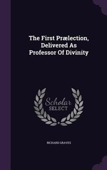 The First Praelection, Delivered as Professor of Divinity 1340905620 Book Cover