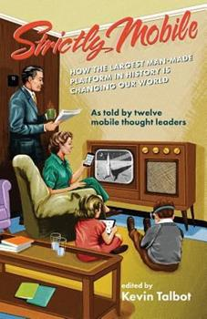 Strictly Mobile: How the Largest Man-Made Platform in History Is Changing Our World 1619614294 Book Cover