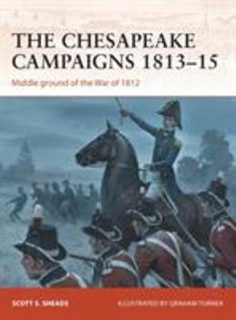 The Chesapeake Campaigns 1813–15: Middle ground of the War of 1812 - Book #259 of the Osprey Campaign
