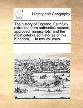 Paperback The History of England Faithfully Extracted from Authentick Records, Approved Manuscripts, and the Most Celebrated Histories of This Kingdom, In Book