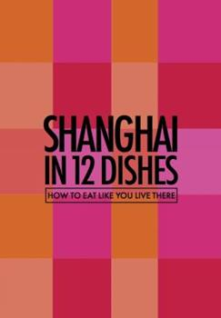 Shanghai in 12 Dishes: How to Eat Like You Live There 0473379082 Book Cover