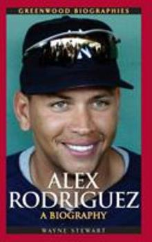 Alex Rodriguez: A Biography - Book  of the Greenwood Biographies