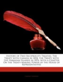 Paperback History of Two Reciprocity Treaties : The Treaty with Canada in 1854, the Treaty with the Hawaiian Islands in 1876, with a Chapter on the Treaty-Making Book