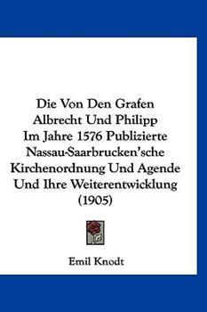 Hardcover Die Von Den Grafen Albrecht und Philipp Im Jahre 1576 Publizierte Nassau-Saarbrucken'sche Kirchenordnung und Agende und Ihre Weiterentwicklung Book