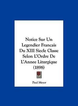 Hardcover Notice Sur Un Legendier Francais Du XIII Siecle Classe Selon L'Ordre de L'Annee Liturgique (1898) Book