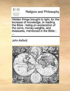 Paperback Hidden Things Brought to Light, for the Increase of Knowledge, in Reading the Bible : Being an explanation of the coins, money-weights, and Measures, Book