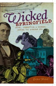 Wicked Springfield: Crime, Corruption & Scandal During the Lincoln Era - Book  of the Wicked Series