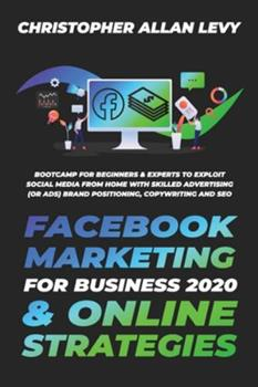 Paperback Facebook Marketing for Business 2020 & Online Strategies: Bootcamp for Beginners & Experts to Exploit Social Media from Home with Skilled Advertising Book