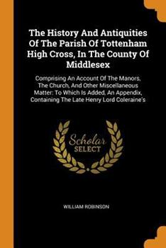 Paperback The History and Antiquities of the Parish of Tottenham High Cross, in the County of Middlesex: Comprising an Account of the Manors, the Church, and Ot Book