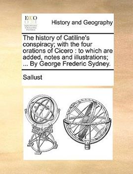 Paperback The History of Catiline's Conspiracy; With the Four Orations of Cicero: To Which Are Added, Notes and Illustrations; ... by George Frederic Sydney. Book