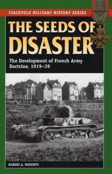 The Seeds of Disaster: The Development of French Army Doctrine, 1919-1939 - Book  of the Stackpole Military History