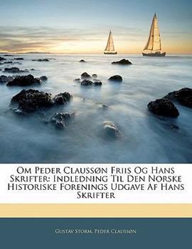 Paperback Om Peder Clauss?n Friis Og Hans Skrifter: Indledning Til Den Norske Historiske Forenings Udgave AF Hans Skrifter Book