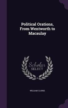 Political Orations, from Wentworth to Macaulay 1347531637 Book Cover