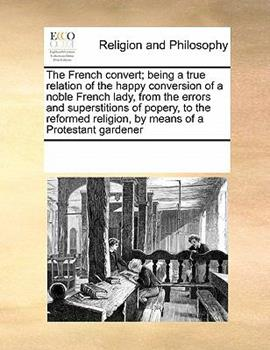 Paperback The French Convert; Being a True Relation of the Happy Conversion of a Noble French Lady, from the Errors and Superstitions of Popery, to the Reformed Book