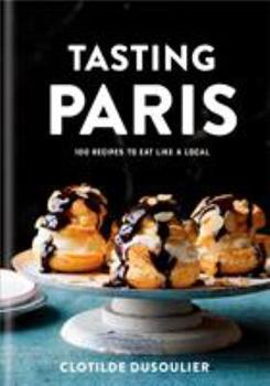 Tasting Paris: 100 Recipes to Eat Like a Local: A Cookbook 045149914X Book Cover