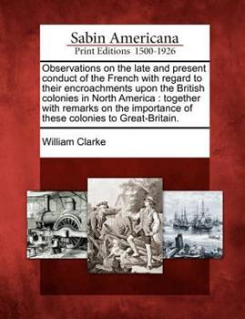 Observations on the Late and Present Conduct of the French with Regard to Their Encroachments Upon the British Colonies in North America: Together with Remarks on the Importance of These Colonies to G 1275844294 Book Cover