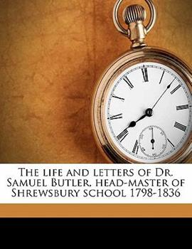 The life and letters of Dr. Samuel Butler, headmaster of Shrewsbury School, 1798-1836, and afterwards Bishop of Lichfield, in so far as they illustrate the scholastic, religious and social life of Eng 0021856303 Book Cover