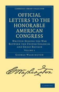 Official Letters to the Honorable American Congress,: Written, During the War Between the United Colonies and Great Britain, by His Excellency, George Washington, Commander in Chief of the Continental 1342401867 Book Cover