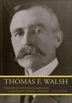 Thomas F. Walsh: Progressive Businessman and Colorado Mining Tycoon - Book  of the Mining the American West