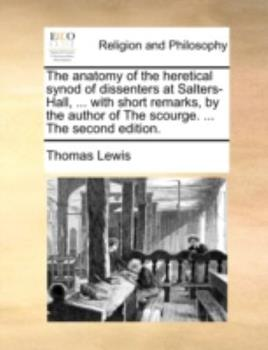 Paperback The Anatomy of the Heretical Synod of Dissenters at Salters-Hall, with Short Remarks, by the Author of the Scourge The Book