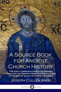 Paperback A Source Book for Ancient Church History: The Early Christian Church, its Origins, Theology and Growth from the Apostolic Age to the Rise of Islam (1s Book
