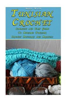 Tunisian Crochet: Complete and Easy Guide to Awesome Tunisian Crochet Patterns and Projects: (Tunisian Crochet Book) 1983424021 Book Cover