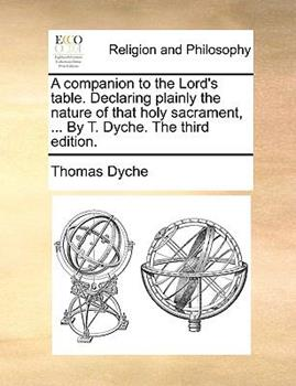 Paperback A Companion to the Lord's Table. Declaring Plainly the Nature of That Holy Sacrament, ... by T. Dyche. the Third Edition. Book
