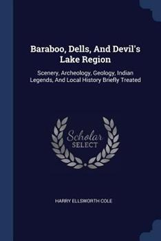 Paperback Baraboo, Dells, and Devil's Lake Region: Scenery, Archeology, Geology, Indian Legends, and Local History Briefly Treated Book
