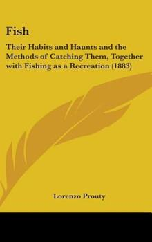 Hardcover Fish : Their Habits and Haunts and the Methods of Catching Them, Together with Fishing As A Recreation (1883) Book