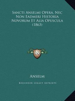 Hardcover Sancti Anselmi Opera, Nec Non Eadmeri Historia Novorum et Alia Opuscula Book